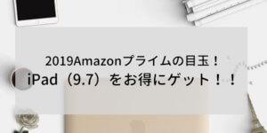 2019のAmazonプライムデーのおすすめ目玉商品はiPad(9.7)!この機会にぜっったいに手に入れよう
